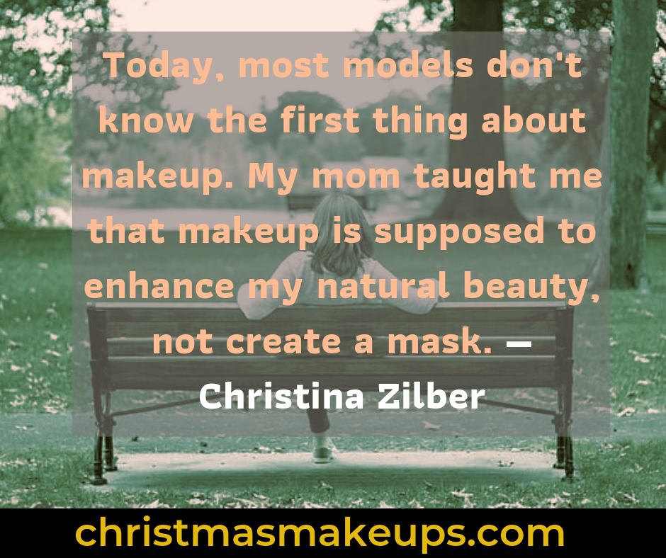 Today, most models don't know the first thing about makeup. My mom taught me that makeup is supposed to enhance my natural beauty, not create a mask. — Christina Zilber