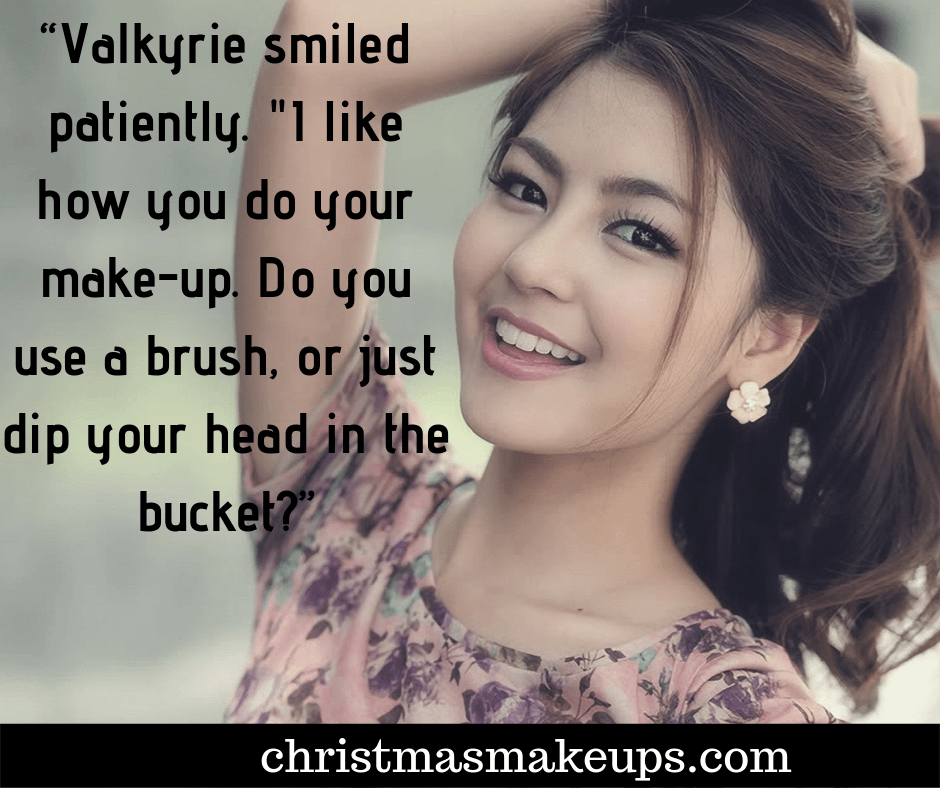 """""""Valkyrie smiled patiently. """"I like how you do your make-up. Do you use a brush, or just dip your head in the bucket?"""""""