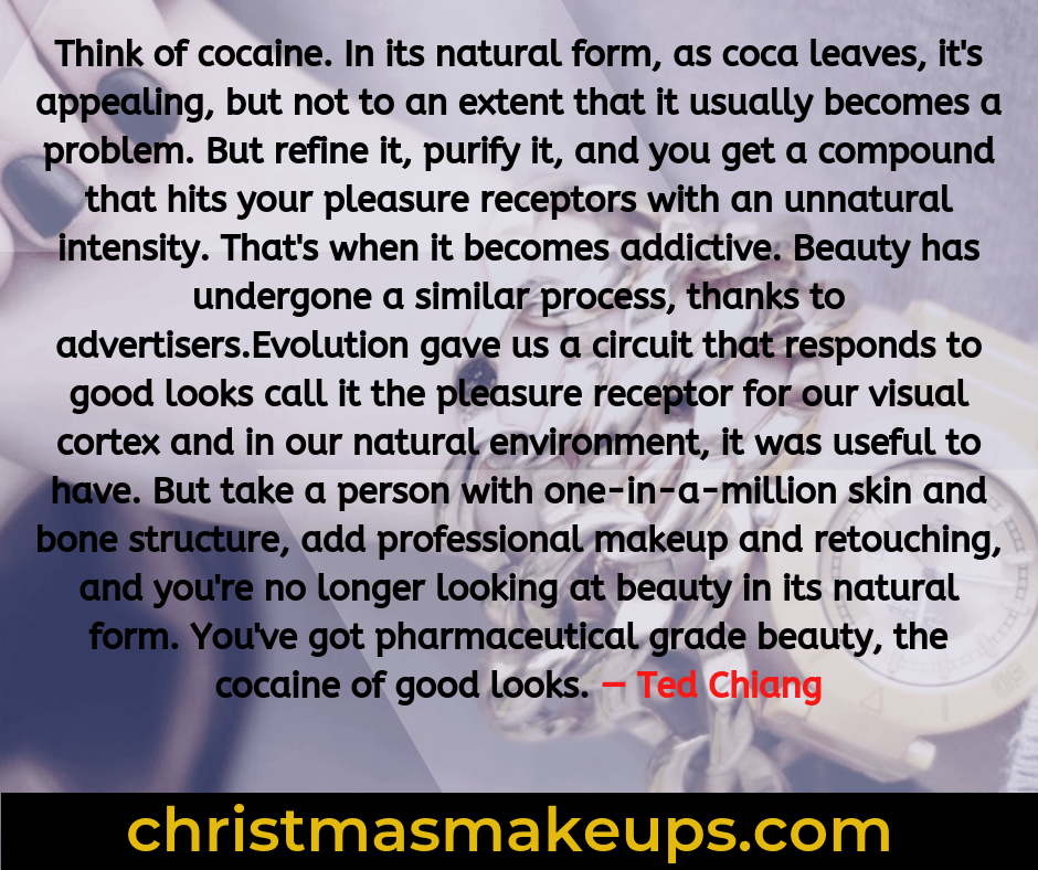 Think of cocaine. In its natural form, as coca leaves, it's appealing, but not to an extent that it usually becomes a problem. But refine it, purify it, and you get a compound that hits your pleasure receptors with an unnatural intensity. That's when it becomes addictive. Beauty has undergone a similar process, thanks to advertisers.Evolution gave us a circuit that responds to good looks call it the pleasure receptor for our visual cortex and in our natural environment, it was useful to have. But take a person with one-in-a-million skin and bone structure, add professional makeup and retouching, and you're no longer looking at beauty in its natural form. You've got pharmaceutical grade beauty, the cocaine of good looks. — Ted Chiang