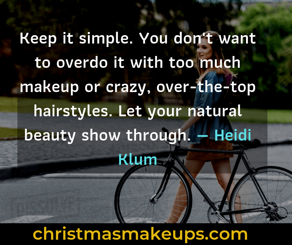 Keep it simple. You don't want to overdo it with too much makeup or crazy, over-the-top hairstyles. Let your natural beauty show through. — Heidi Klum