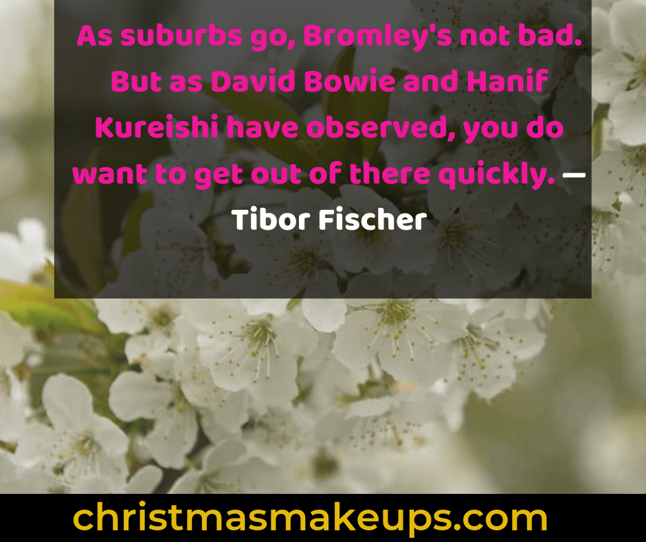 As suburbs go, Bromley's not bad. But as David Bowie and Hanif Kureishi have observed, you do want to get out of there quickly. — Tibor Fischer